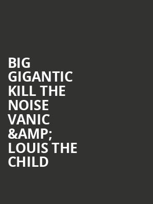 Big Gigantic Kill The Noise Vanic 26 Louis The Child Tickets